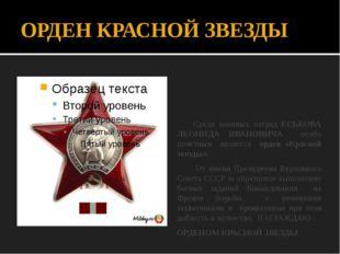ОРДЕН КРАСНОЙ ЗВЕЗДЫ Среди военных наград ЕСЬКОВА ЛЕОНИДА ИВАНОВИЧА особо поч
