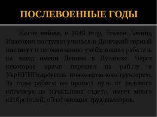 ПОСЛЕВОЕННЫЕ ГОДЫ После войны, в 1949 году, Еськов Леонид Иванович поступил у