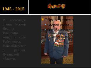 1945 - 2015 В настоящее время Еськов Леонид Иванович живет в селе Райгородка,