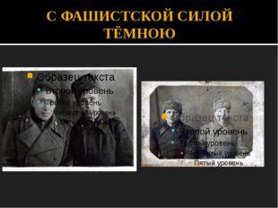 С ФАШИСТСКОЙ СИЛОЙ ТЁМНОЮ