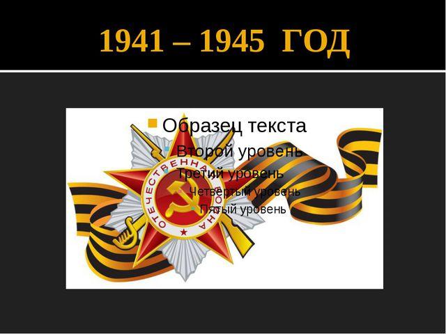 1941 – 1945 ГОД
