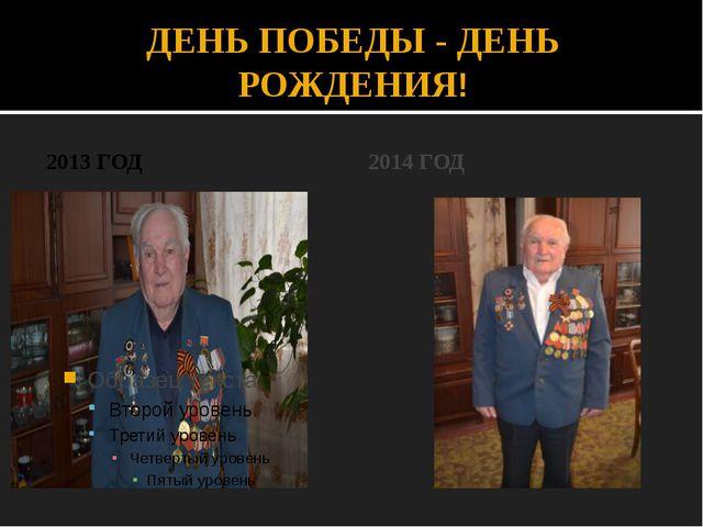 ДЕНЬ ПОБЕДЫ - ДЕНЬ РОЖДЕНИЯ! 2013 ГОД 2014 ГОД