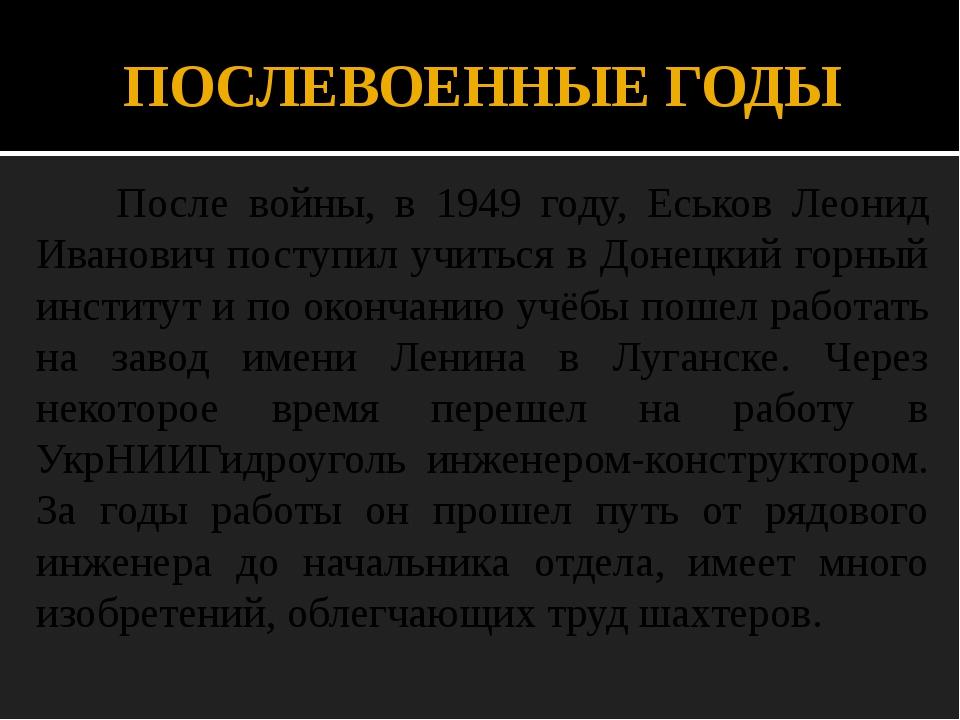 ПОСЛЕВОЕННЫЕ ГОДЫ После войны, в 1949 году, Еськов Леонид Иванович поступил у...