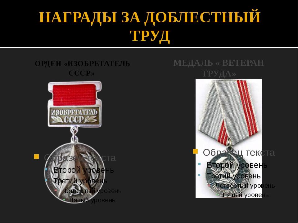 НАГРАДЫ ЗА ДОБЛЕСТНЫЙ ТРУД ОРДЕН «ИЗОБРЕТАТЕЛЬ СССР» МЕДАЛЬ « ВЕТЕРАН ТРУДА»