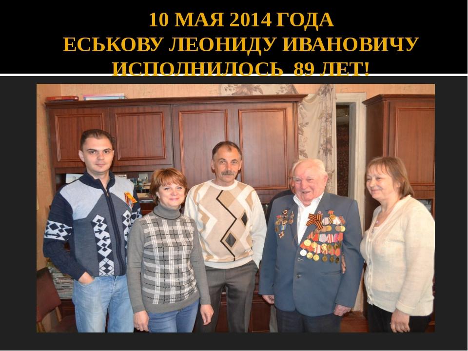 10 МАЯ 2014 ГОДА ЕСЬКОВУ ЛЕОНИДУ ИВАНОВИЧУ ИСПОЛНИЛОСЬ 89 ЛЕТ!
