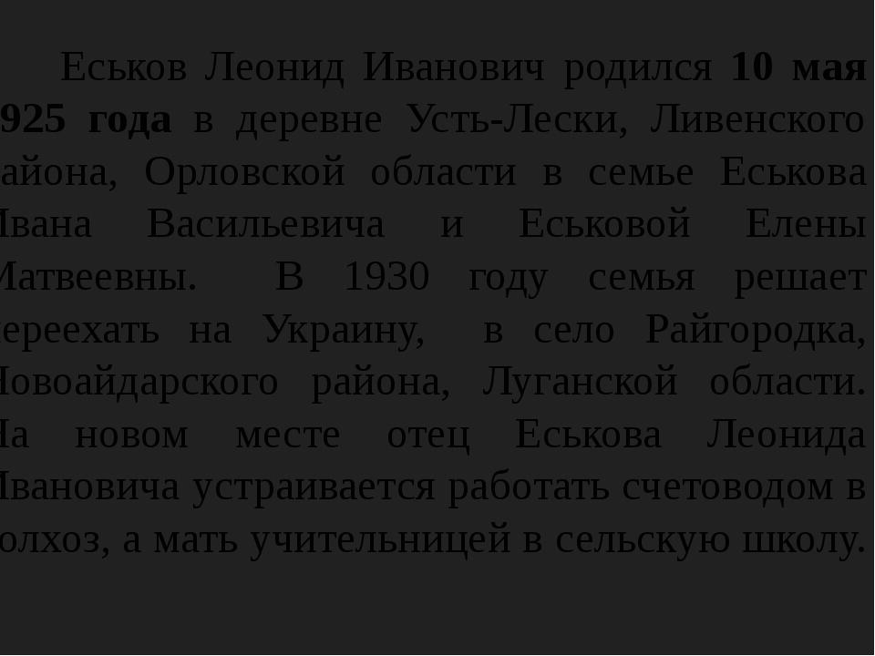 Еськов Леонид Иванович родился 10 мая 1925 года в деревне Усть-Лески, Ливенс...
