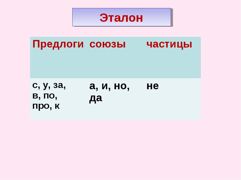 Эталон Предлогисоюзычастицы с, у, за, в, по, про, ка, и, но, дане