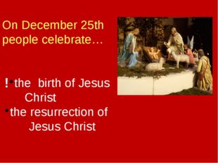 On December 25th people celebrate… the birth of Jesus Christ the resurrection