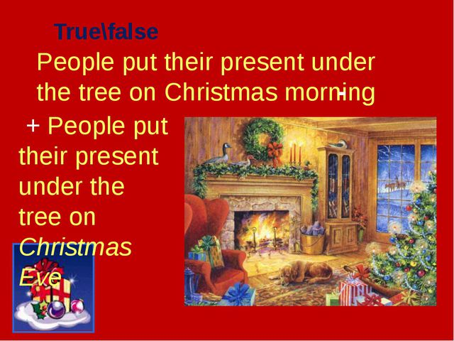 People put their present under the tree on Christmas morning True\false - + P...