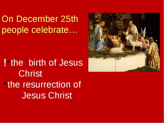On December 25th people celebrate… the birth of Jesus Christ the resurrection...