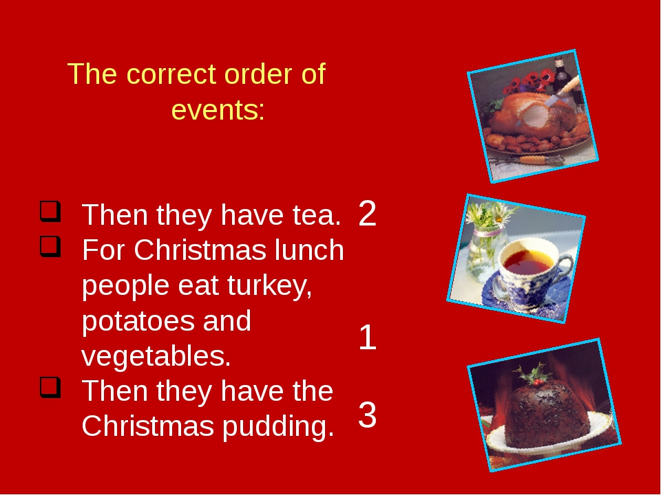 The correct order of events: Then they have tea. For Christmas lunch people e...