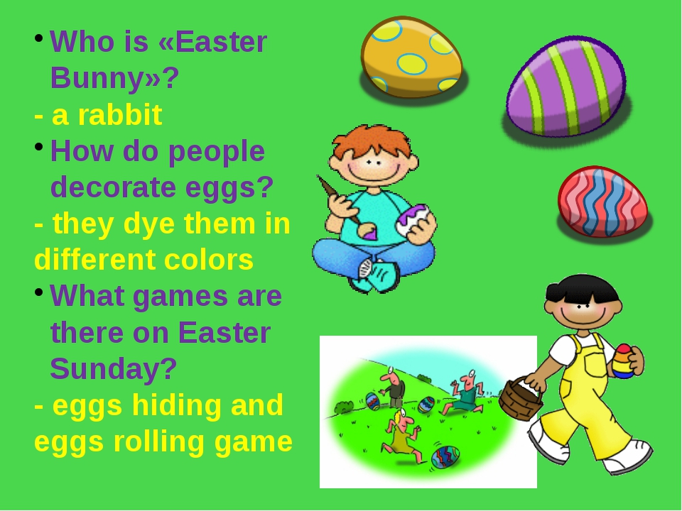 Who is «Easter Bunny»? - a rabbit How do people decorate eggs? - they dye the...