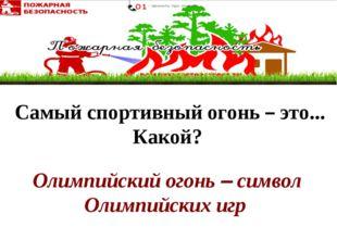Олимпийский огонь – символ Олимпийских игр Самый спортивныйогонь – это... К