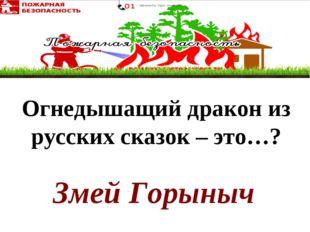 Змей Горыныч Огнедышащийдракон из русских сказок – это…?