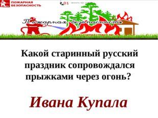 Ивана Купала Какой старинный русский праздник сопровождался прыжками черезог