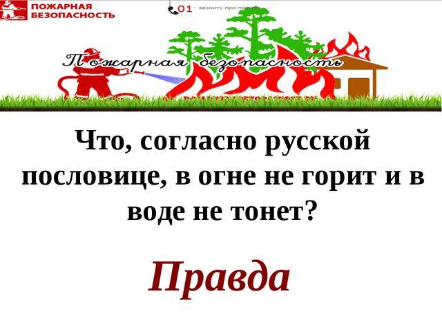 Правда Что, согласно русской пословице, в огне не горит и в воде не тонет?