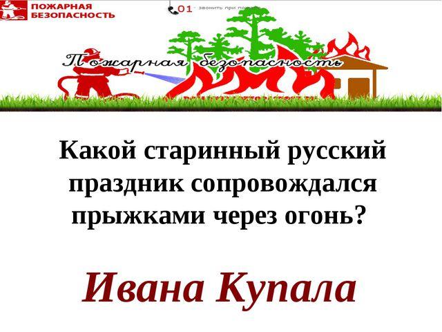 Ивана Купала Какой старинный русский праздник сопровождался прыжками черезог...