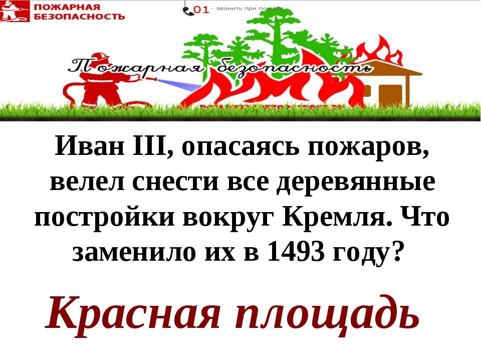 Красная площадь Иван III, опасаясь пожаров, велел снести все деревянные постр...
