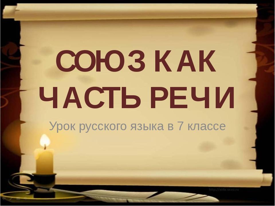 СОЮЗ КАК ЧАСТЬ РЕЧИ Урок русского языка в 7 классе
