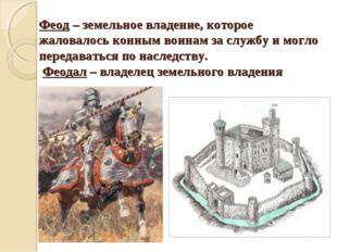 Феод – земельное владение, которое жаловалось конным воинам за службу и могло