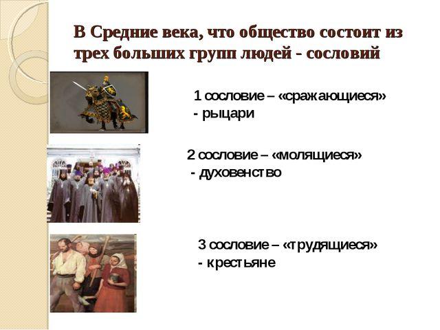 В Средние века, что общество состоит из трех больших групп людей - сословий 1...