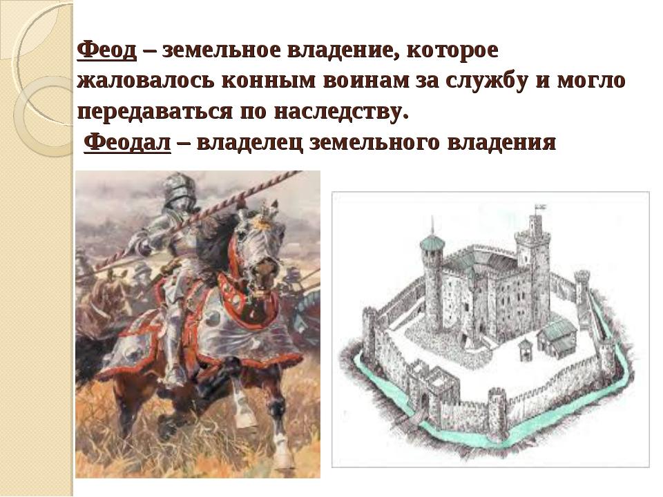 Феод – земельное владение, которое жаловалось конным воинам за службу и могло...
