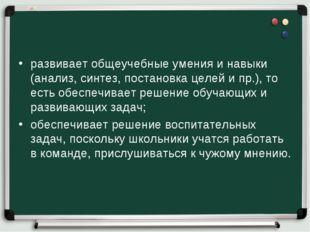 развивает общеучебные умения и навыки (анализ, синтез, постановка целей и пр.
