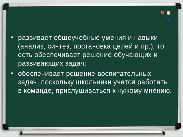 развивает общеучебные умения и навыки (анализ, синтез, постановка целей и пр....