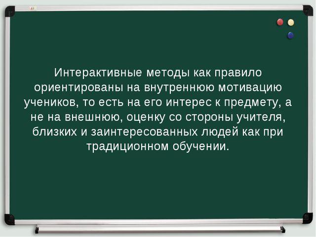 Интерактивные методы как правило ориентированы на внутреннюю мотивацию ученик...
