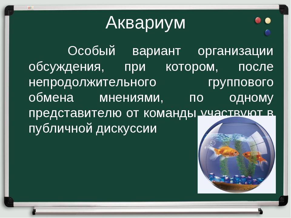Аквариум Особый вариант организации обсуждения, при котором, после непродолжи...