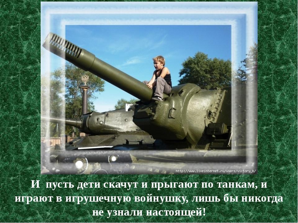 И пусть дети скачут и прыгают по танкам, и играют в игрушечную войнушку, лишь...