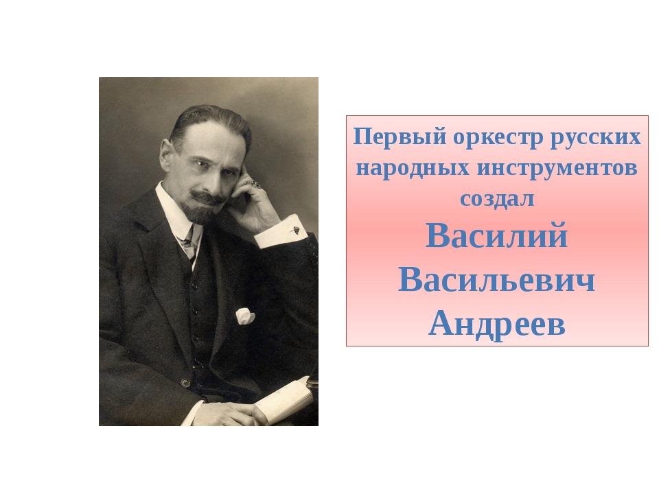 Первый оркестр русских народных инструментов создал Василий Васильевич Андреев