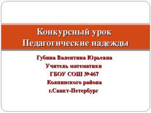 Губина Валентина Юрьевна Учитель математики ГБОУ СОШ №467 Колпинского района