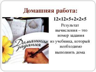 Домашняя работа: 12×12×5+2×2×5 Результат вычисления – это номер задания из уч