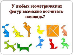 У любых геометрических фигур возможно посчитать площадь?