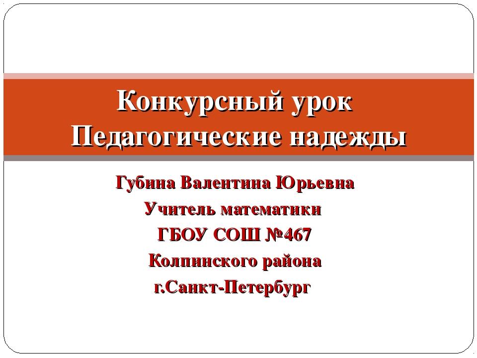 Губина Валентина Юрьевна Учитель математики ГБОУ СОШ №467 Колпинского района...