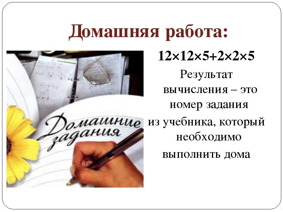 Домашняя работа: 12×12×5+2×2×5 Результат вычисления – это номер задания из уч...
