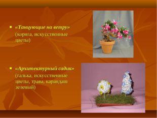 «Танцующие на ветру» (коряга, искусственные цветы) «Архитектурный садик» (