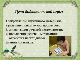 Цели дидактической игры: 1.закрепление изученного материала; 2.развитие псих