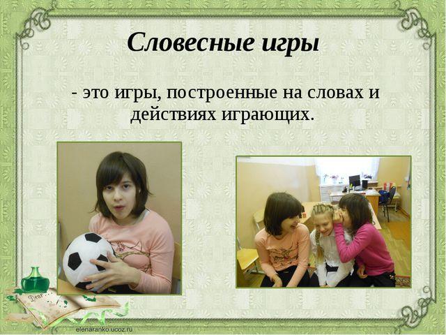 Словесные игры - это игры, построенные на словах и действиях играющих.