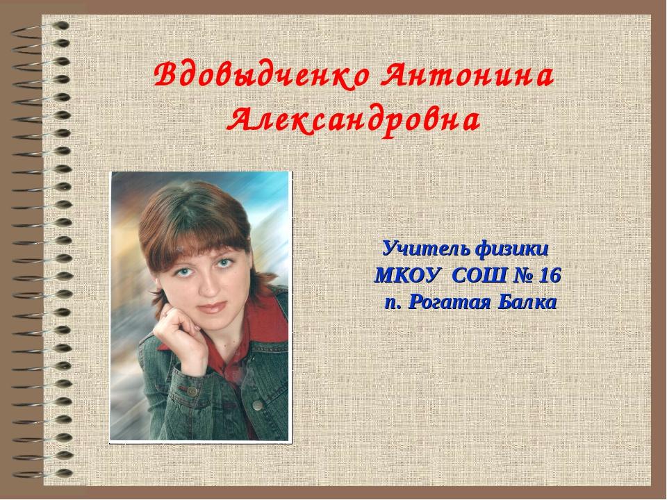 Вдовыдченко Антонина Александровна Учитель физики МКОУ СОШ № 16 п. Рогатая Б...