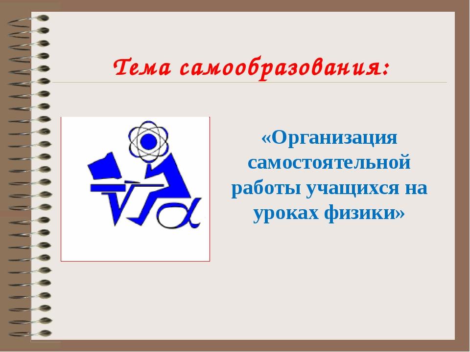 Тема самообразования: «Организация самостоятельной работы учащихся на уроках...
