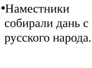 Наместники собирали дань с русского народа.
