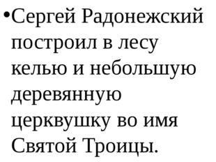 Сергей Радонежский построил в лесу келью и небольшую деревянную церквушку во