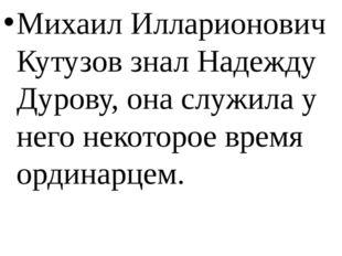 Михаил Илларионович Кутузов знал Надежду Дурову, она служила у него некоторо