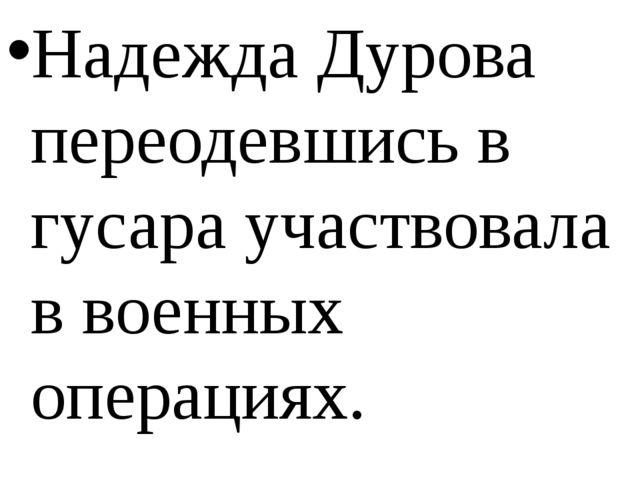 Надежда Дурова переодевшись в гусара участвовала в военных операциях.
