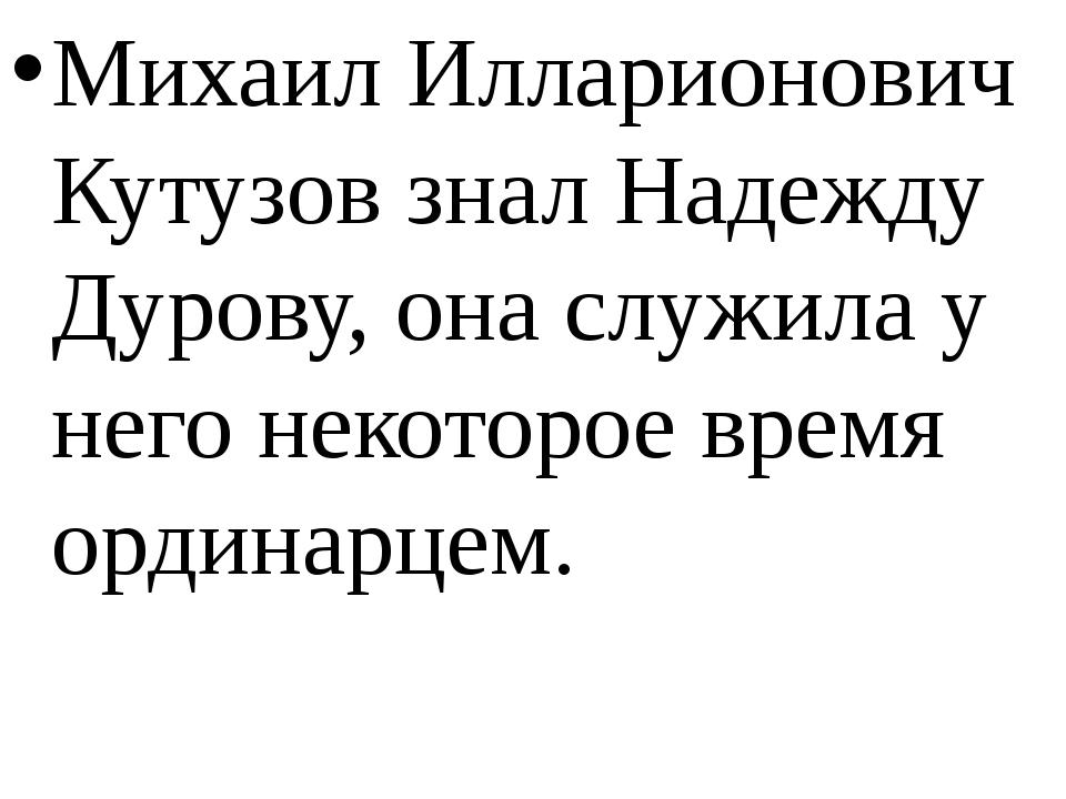 Михаил Илларионович Кутузов знал Надежду Дурову, она служила у него некоторо...