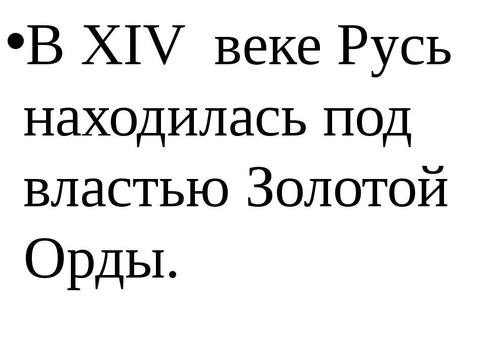 В XIV веке Русь находилась под властью Золотой Орды.