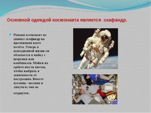 Основной одеждой космонавта является скафандр. Раньше космонавт не снимал ска