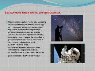 Без космоса наша жизнь уже немыслима. Мы не отдаем себе отчета, что смотрим т